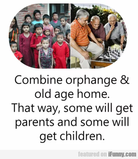 Combine Orphange & Old Age Home. That Way...