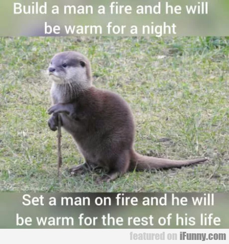 Build a man a fire and he will be warm for...