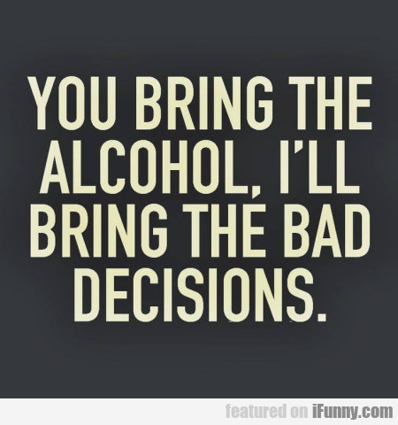 You Bring The Alcohol, I'll Bring The Bad...