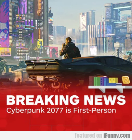 Breaking News: Cyberpunk 2077 Is First-person...
