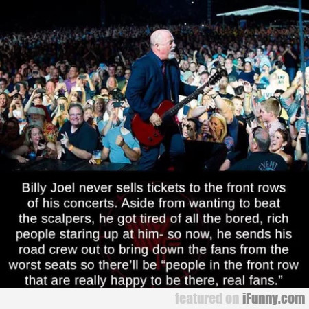 Billy Joel never sells tickets to the front rows..