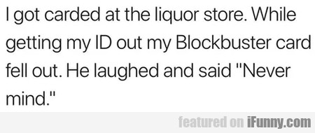 I Got Carded At The Liquor Store. While Getting...