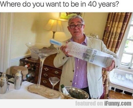 Where Do You Want To Be In 40 Years...