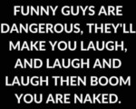Funny Guys Are Dangerous, They'll Make You...
