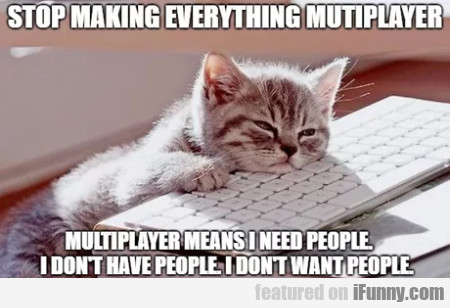 Stop Making Everything Multiplayer - Multiplayer..