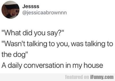 What Did You Say - Wasn't Talking To You, Was...