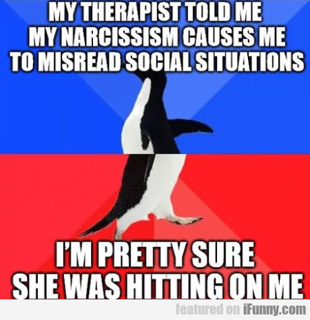 My Therapist Told Me My Narcissism Causes Me...