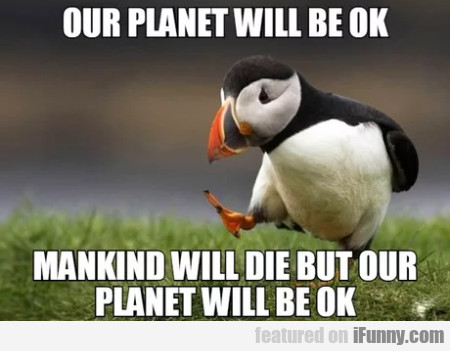 Our Planet Will Be Ok - Mankind Will Die But Our..