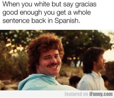 When You White But Say Gracias Good Enough You...