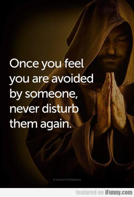Once you feel you are avoided by someone never...