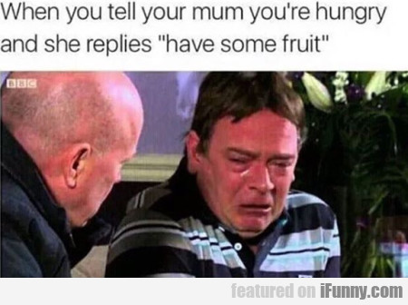 When You Tell Your Mum You're Hungy And She...