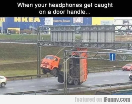 When Your Headphones Get Caught On A Door...
