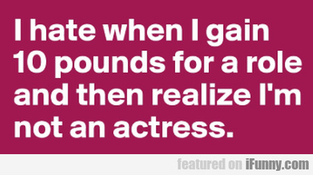 I Hate When I Gain 10 Pounds For A Role And Then..