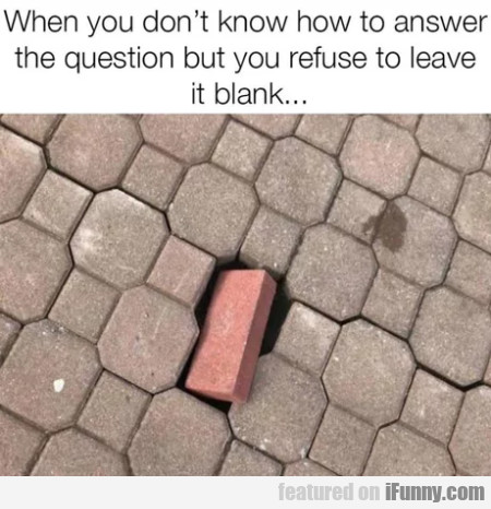When You Don't Know How To Answer The Question...