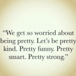 We Get So Worried About Being Pretty. Let's Be..