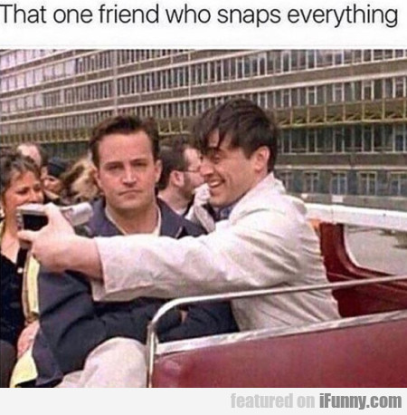 That One Friend Who Snaps Everything...