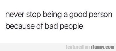 Never Stop Being A Good Person Because Of...