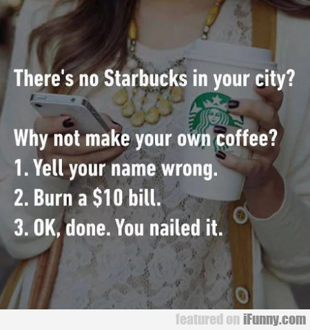 There's No Starbucks In Your City - Why Not Make..