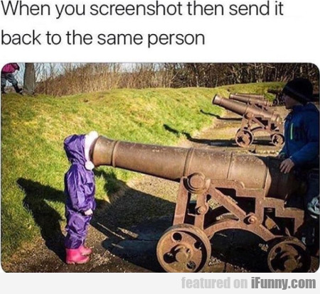When You Screenshot Then Send It Back To The...