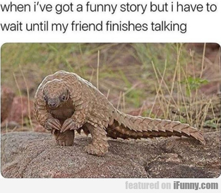 When I've Got A Funny Story But I Have To Wait...