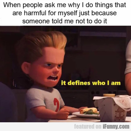 When people ask me why I do things that are...