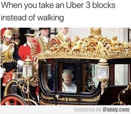 When You Take An Uber 3 Blocks Intead Of...