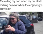 Me Calling My Dad When My Car Starts Making...