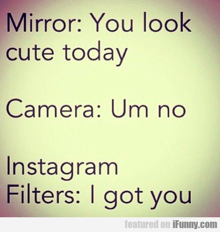 Mirror: You Look Cute Today - Camera: Um No..