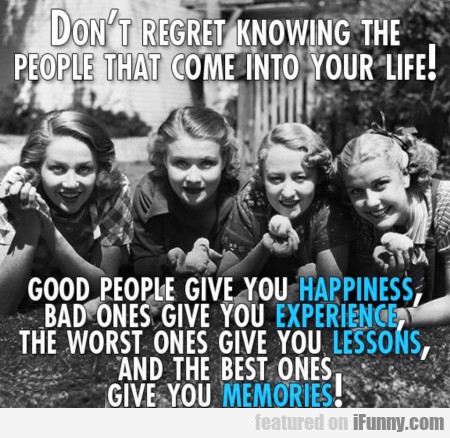 Don't Regret Knowing The People That Come Into...