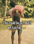 This Could Be Us... But I Am Too Fat