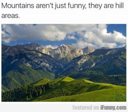 Mountains Aren't Just Funny, They Are Hill Areas
