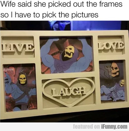 Wife Said She Picked Out The Frames So I Have To..