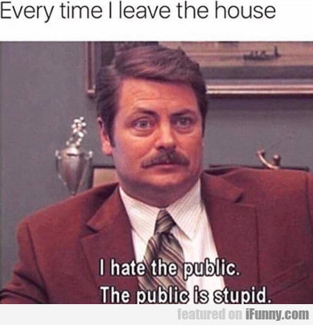 Every Time I Leave The House - I Hate The Public..