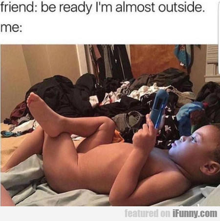 Friend: Be Ready I'm Almost Outside...