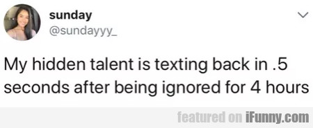 My hidden talent is texting back in .5 seconds...