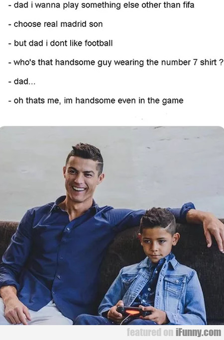 Dad I wanna play something else other than fifa...