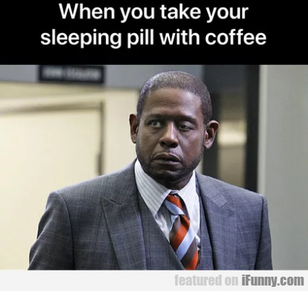 When You Take Your Sleeping Pill With Coffee