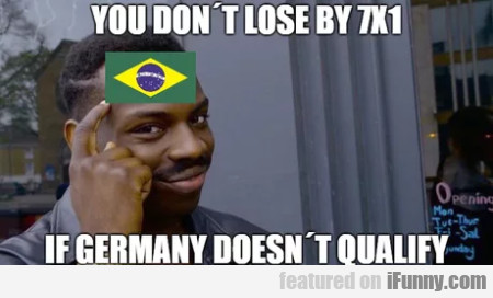 You Don't Lose By 7x1 If Germany Doesn't Qualify..