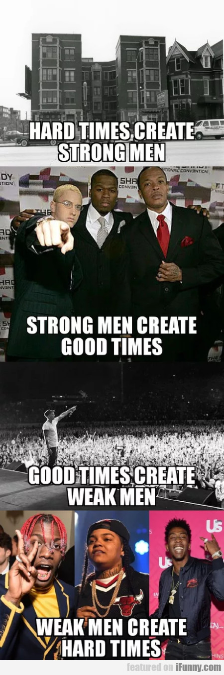 Hard Times Create Strong Men - Good Times...