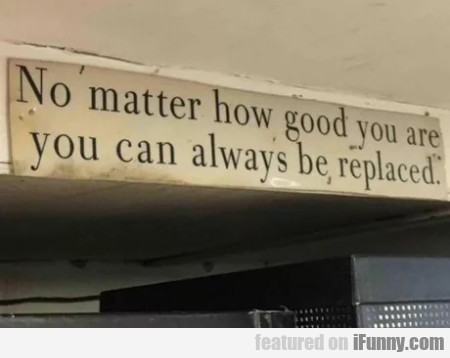 No Matter How Good You Are You Can Always Be...