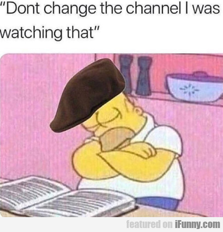 Dont Change The Channel I Was Watching That