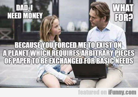 Dad I Need Money - What For - Because You...