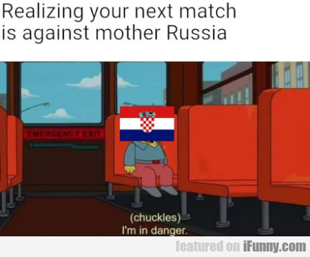 Realizing your next match is against mother Russia