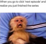 When You Go To Click Next Episode And Realize...