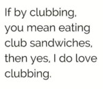 If By Clubbing, You Mean Eating Club Sandwiches...