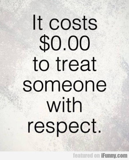 It costs $0.00 to treat someone with respect...