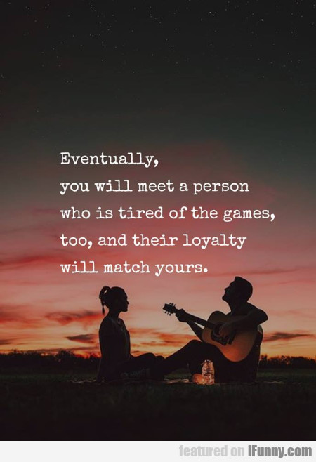 Eventually, You Will Meet A Person Who Is Tired...