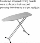 I've Always Assumed Ironing Boards Were...