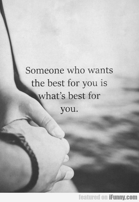 Someone Who Wants The Best For You Is...