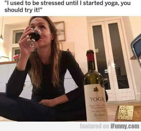 I used to be stressed until I started yoga, you...